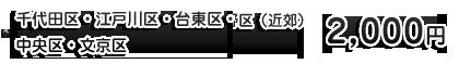◆渋谷区・千代田区(近郊)・中野区(近郊)・豊島区(近郊)・港区(近郊) 2,000円